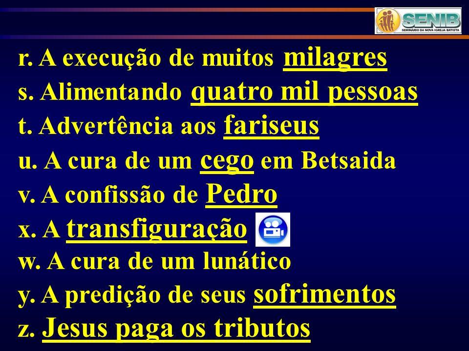 r. A execução de muitos milagres s. Alimentando quatro mil pessoas t. Advertência aos fariseus u. A cura de um cego em Betsaida v. A confissão de Pedr