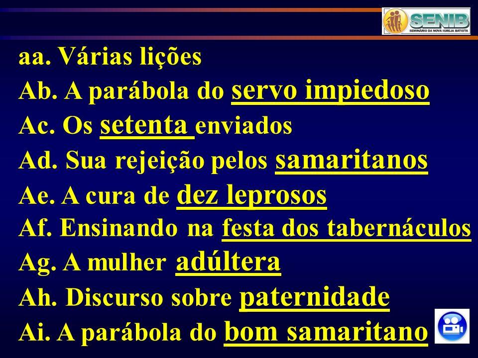 aa. Várias lições servo impiedoso Ab. A parábola do servo impiedoso setenta Ac. Os setenta enviados samaritanos Ad. Sua rejeição pelos samaritanos dez