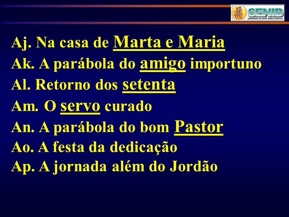 Marta e Maria Aj. Na casa de Marta e Maria amigo Ak. A parábola do amigo importuno setenta Al. Retorno dos setenta servo Am. O servo curado Pastor An.