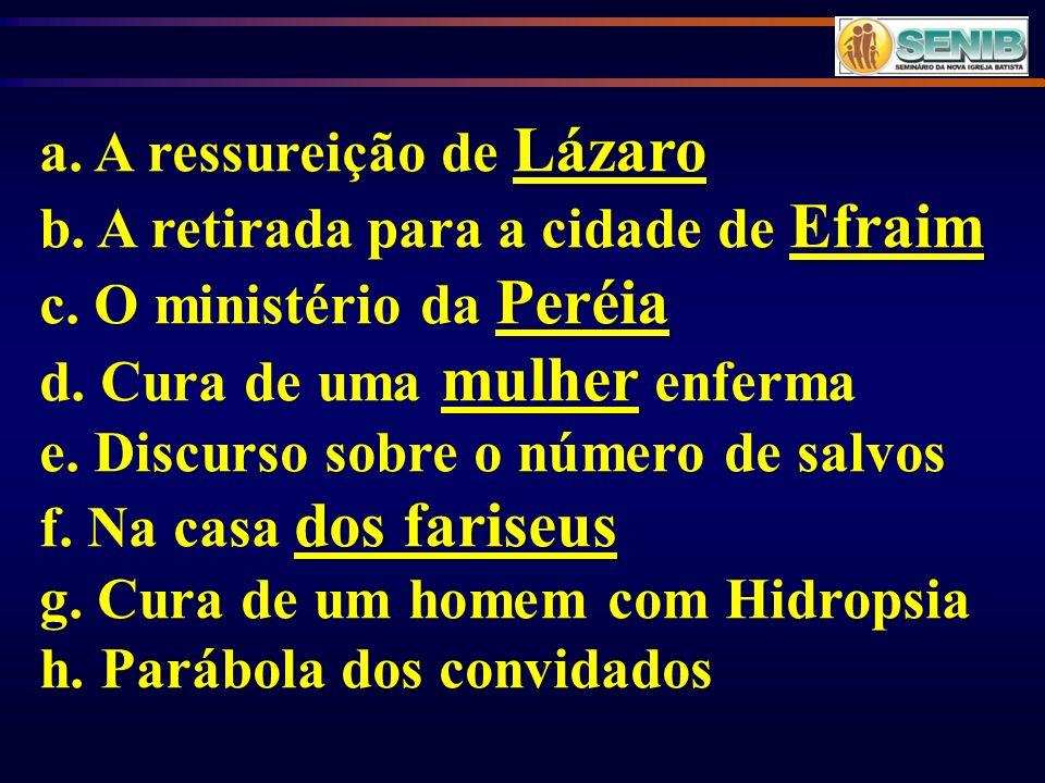 Lázaro a. A ressureição de Lázaro Efraim b. A retirada para a cidade de Efraim Peréia c. O ministério da Peréia mulher d. Cura de uma mulher enferma e