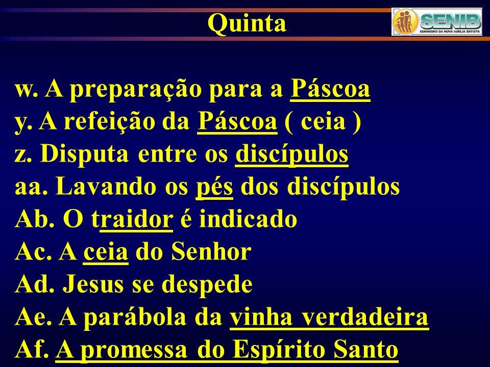 Quinta Páscoa w. A preparação para a Páscoa Páscoa y. A refeição da Páscoa ( ceia ) discípulos z. Disputa entre os discípulos pés aa. Lavando os pés d