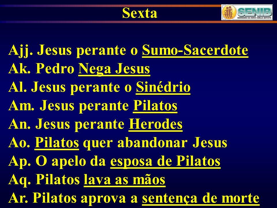 Sexta Sumo-Sacerdote Ajj. Jesus perante o Sumo-Sacerdote Nega Jesus Ak. Pedro Nega Jesus Sinédrio Al. Jesus perante o Sinédrio Pilatos Am. Jesus peran