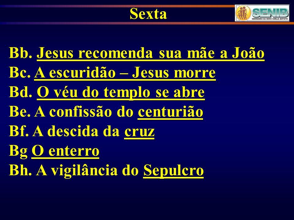 Sexta Jesus recomenda sua mãe a João Bb. Jesus recomenda sua mãe a João A escuridão – Jesus morre Bc. A escuridão – Jesus morre O véu do templo se abr