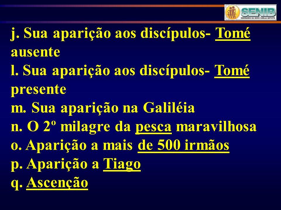 Tomé j. Sua aparição aos discípulos- Tomé ausente Tomé l. Sua aparição aos discípulos- Tomé presente m. Sua aparição na Galiléia pesca n. O 2º milagre