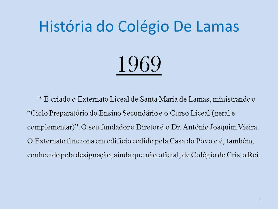 História do Colégio De Lamas 1969 * É criado o Externato Liceal de Santa Maria de Lamas, ministrando o Ciclo Preparatório do Ensino Secundário e o Curso Liceal (geral e complementar).