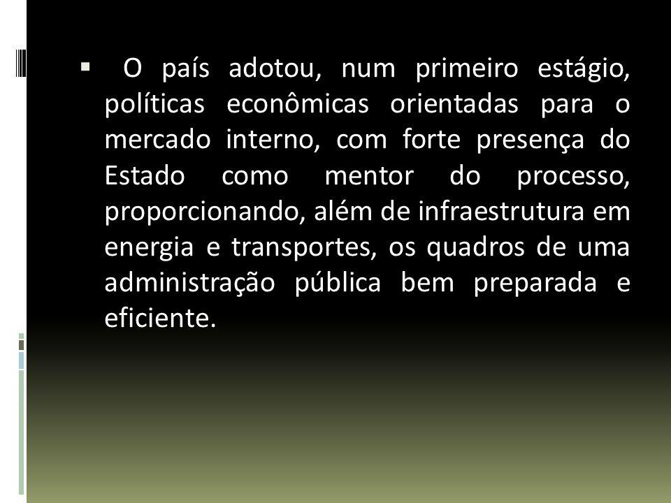 O país adotou, num primeiro estágio, políticas econômicas orientadas para o mercado interno, com forte presença do Estado como mentor do processo, pro