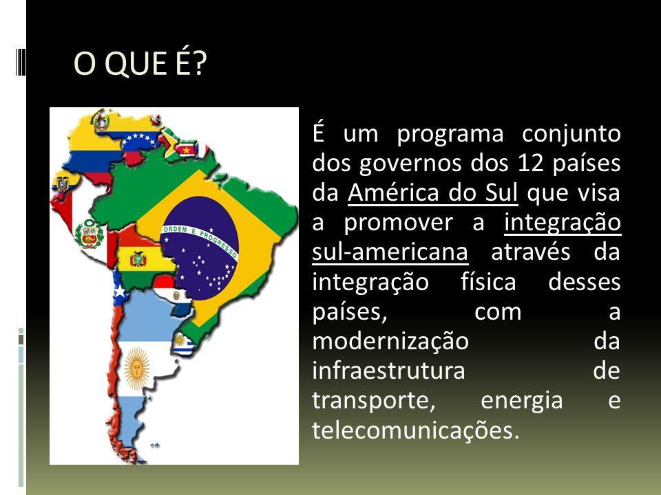 O QUE É? É um programa conjunto dos governos dos 12 países da América do Sul que visa a promover a integração sul-americana através da integração físi