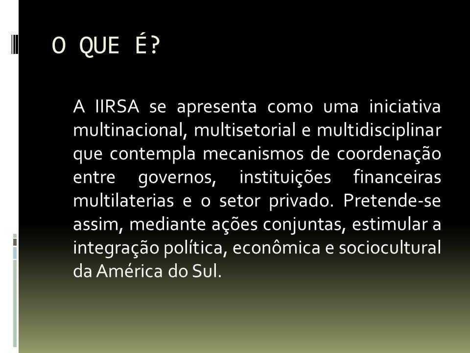 O QUE É? A IIRSA se apresenta como uma iniciativa multinacional, multisetorial e multidisciplinar que contempla mecanismos de coordenação entre govern