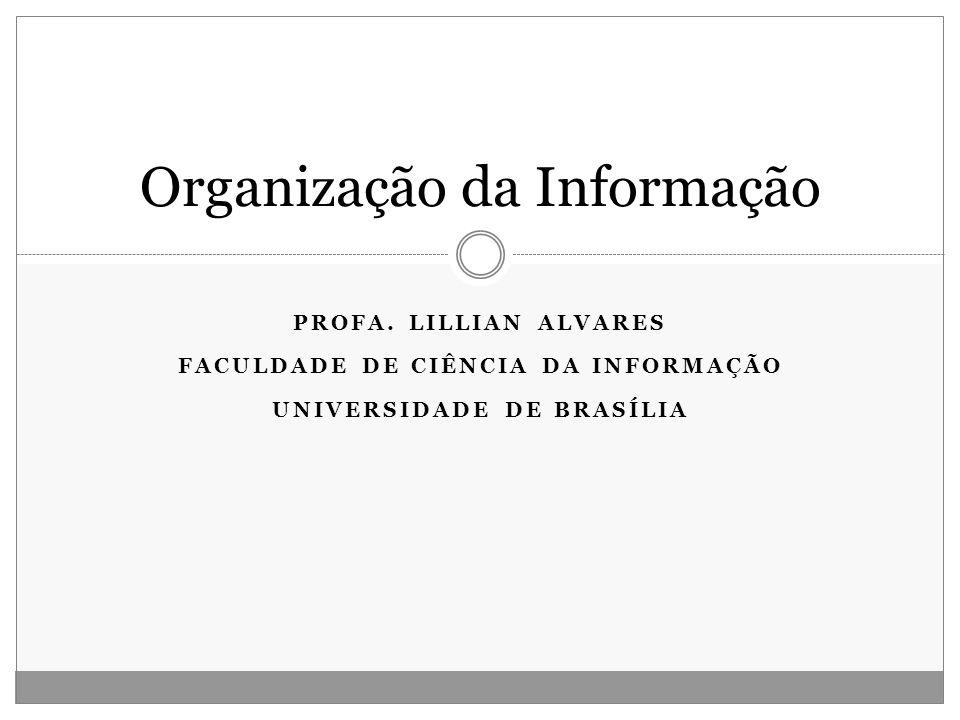 PROFA. LILLIAN ALVARES FACULDADE DE CIÊNCIA DA INFORMAÇÃO UNIVERSIDADE DE BRASÍLIA Organização da Informação