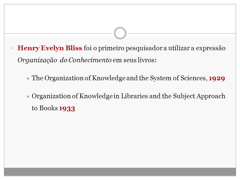 Henry Evelyn Bliss foi o primeiro pesquisador a utilizar a expressão Organização do Conhecimento em seus livros: The Organization of Knowledge and the