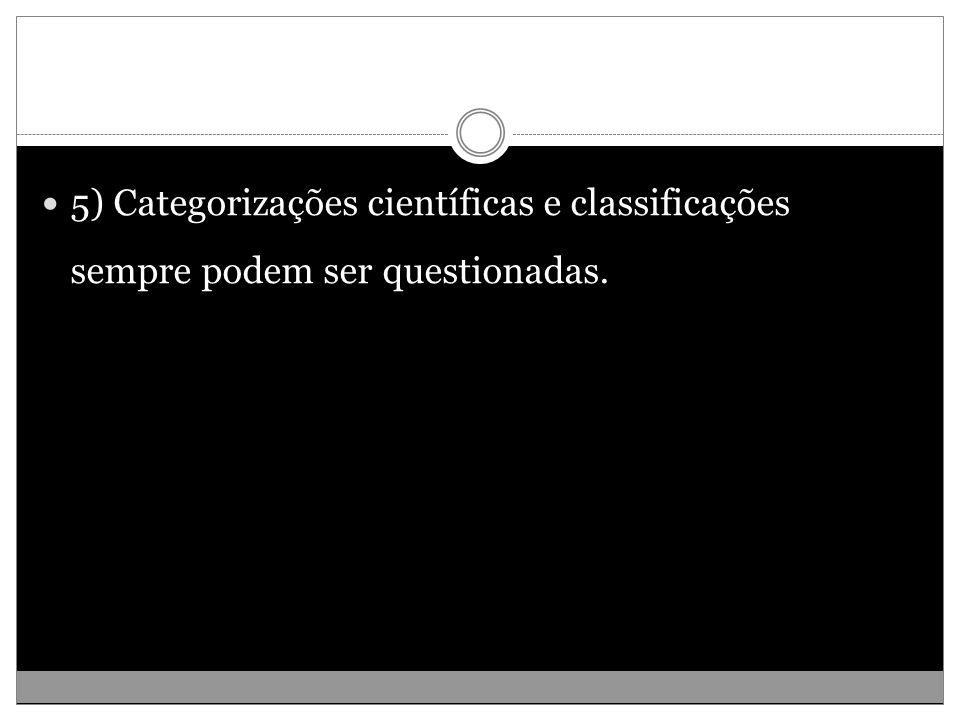 5) Categorizações científicas e classificações sempre podem ser questionadas.