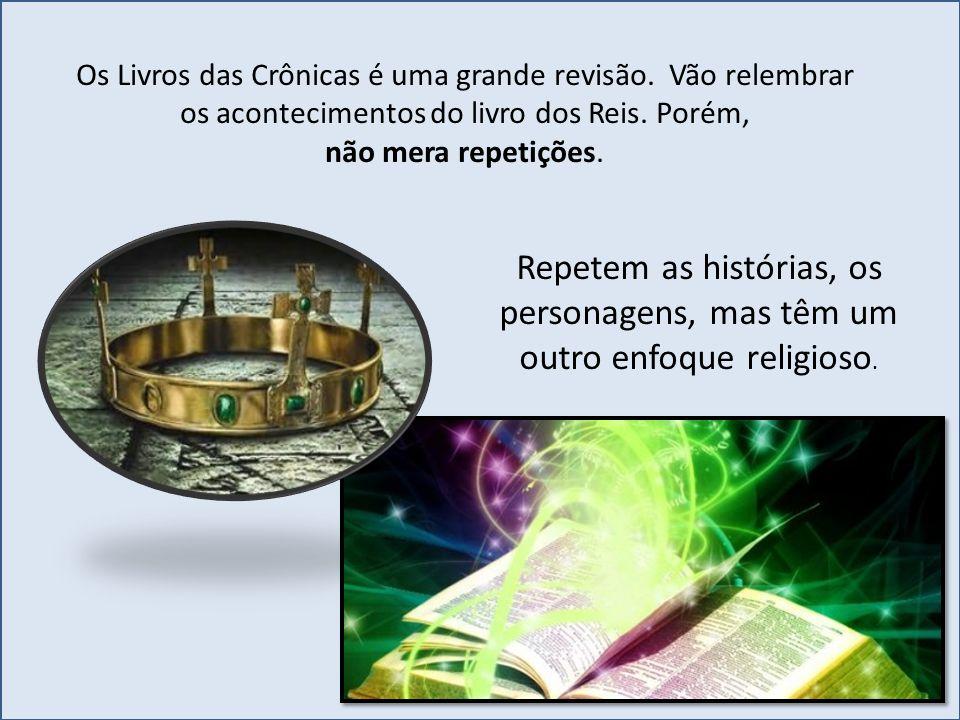 Os Livros das Crônicas é uma grande revisão. Vão relembrar os acontecimentos do livro dos Reis. Porém, não mera repetições. Repetem as histórias, os p