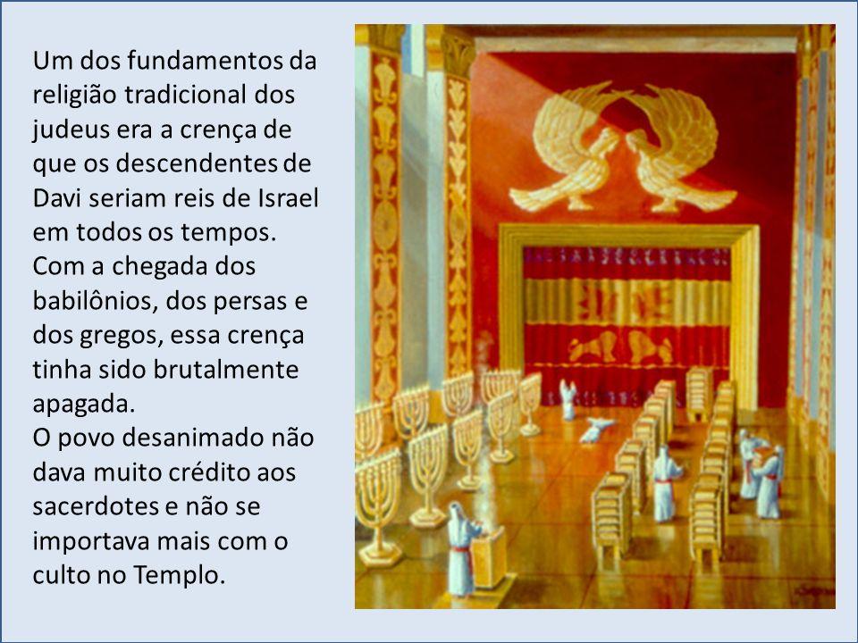 Um dos fundamentos da religião tradicional dos judeus era a crença de que os descendentes de Davi seriam reis de Israel em todos os tempos. Com a cheg