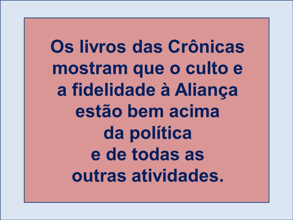 Os livros das Crônicas mostram que o culto e a fidelidade à Aliança estão bem acima da política e de todas as outras atividades.