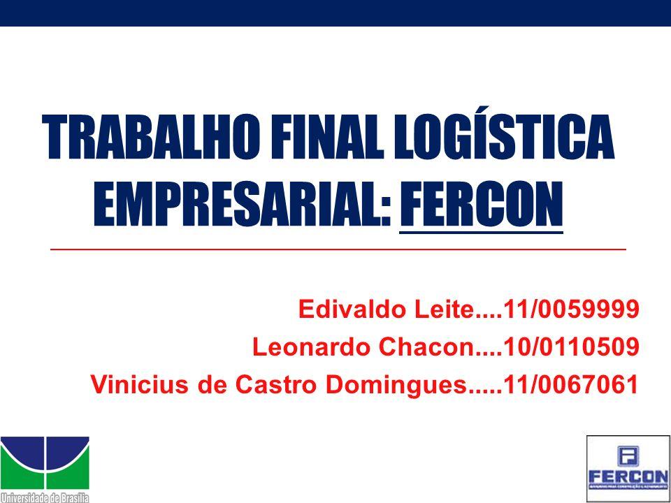 TRABALHO FINAL LOGÍSTICA EMPRESARIAL: FERCON Edivaldo Leite....11/0059999 Leonardo Chacon....10/0110509 Vinicius de Castro Domingues.....11/0067061