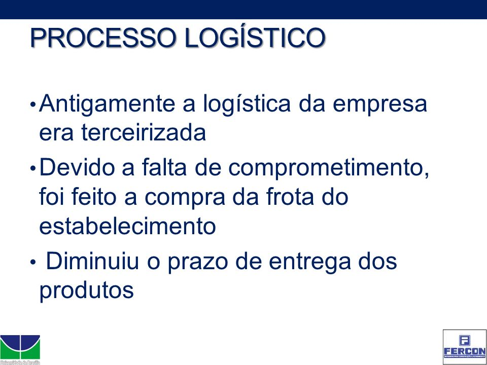 PROCESSO LOGÍSTICO Antigamente a logística da empresa era terceirizada Devido a falta de comprometimento, foi feito a compra da frota do estabelecimen