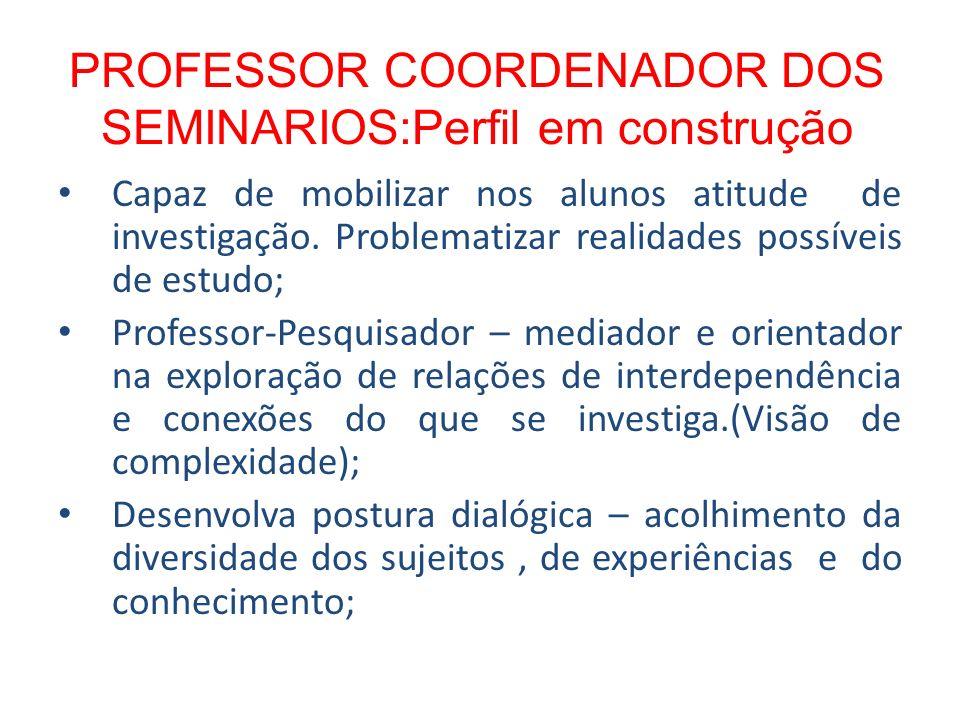 PROFESSOR COORDENADOR DOS SEMINARIOS:Perfil em construção Capaz de mobilizar nos alunos atitude de investigação. Problematizar realidades possíveis de