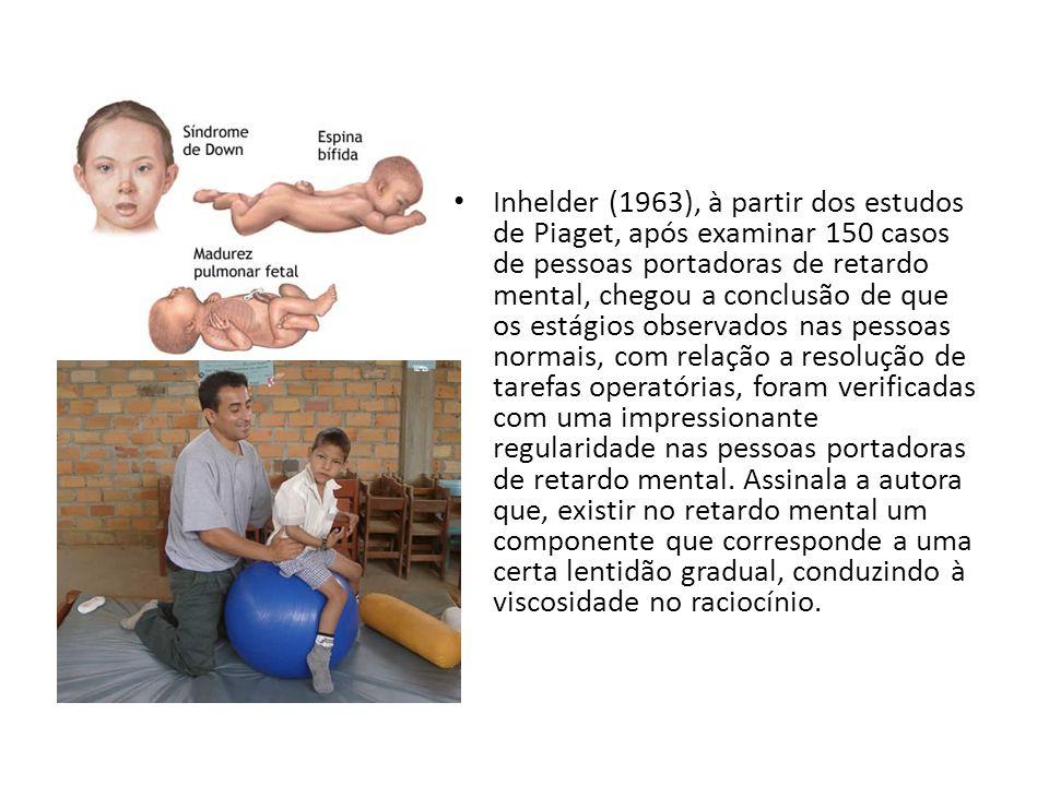 Inhelder (1963), à partir dos estudos de Piaget, após examinar 150 casos de pessoas portadoras de retardo mental, chegou a conclusão de que os estágio