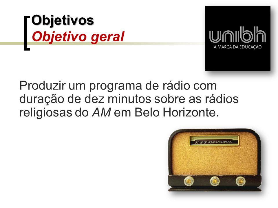 Produzir um programa de rádio com duração de dez minutos sobre as rádios religiosas do AM em Belo Horizonte. Objetivos Objetivos Objetivo geral
