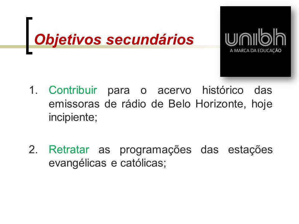Objetivos secundários 1.Contribuir para o acervo histórico das emissoras de rádio de Belo Horizonte, hoje incipiente; 2.Retratar as programações das e