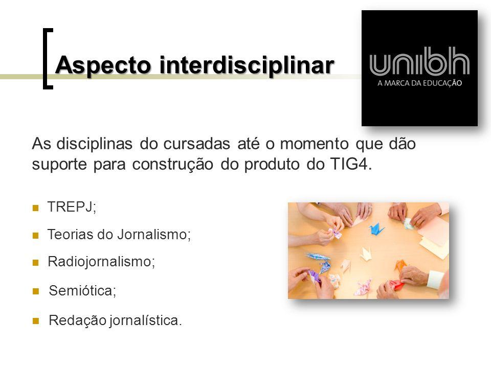Aspecto interdisciplinar As disciplinas do cursadas até o momento que dão suporte para construção do produto do TIG4. TREPJ; Teorias do Jornalismo; Ra