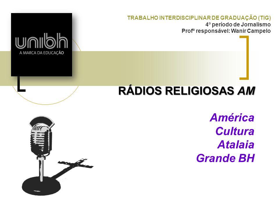 RÁDIOS RELIGIOSAS AM RÁDIOS RELIGIOSAS AM América Cultura Atalaia Grande BH TRABALHO INTERDISCIPLINAR DE GRADUAÇÃO (TIG) 4º período de Jornalismo Prof
