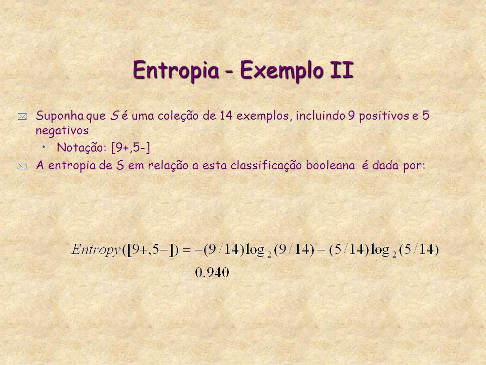 Entropia - Exemplo II * Suponha que S é uma coleção de 14 exemplos, incluindo 9 positivos e 5 negativos Notação: [9+,5-] * A entropia de S em relação