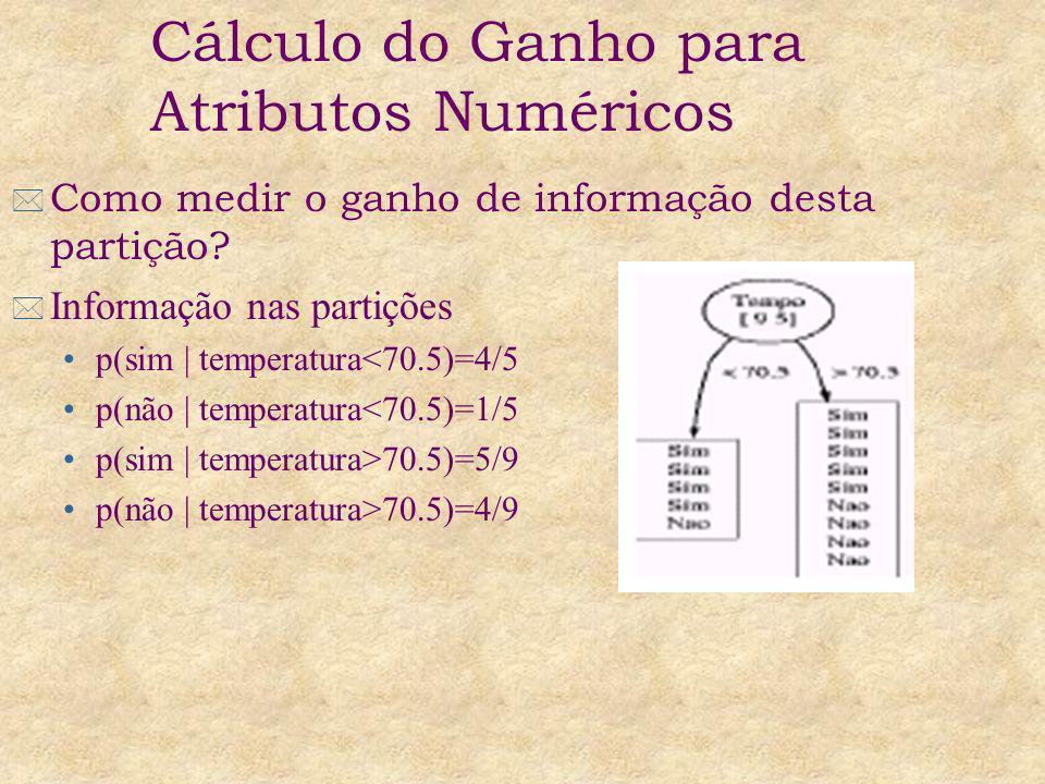 Info(joga | temperatur<70.5) = -4/5 log 2 4/5 – 1/5 log 2 1/5 = 0.721 Info(joga | temperatura >70.5) = -5/9 log 2 5/9 – 4/9 log 2 4/9 = 0.991 Info(temperatura) = 5/14*0.721+9/14*0.991 = 0.895 Ganho(temperatura) = 0.940 – 0.895 = 0.045 Cálculo do Ganho para Atributos Numéricos