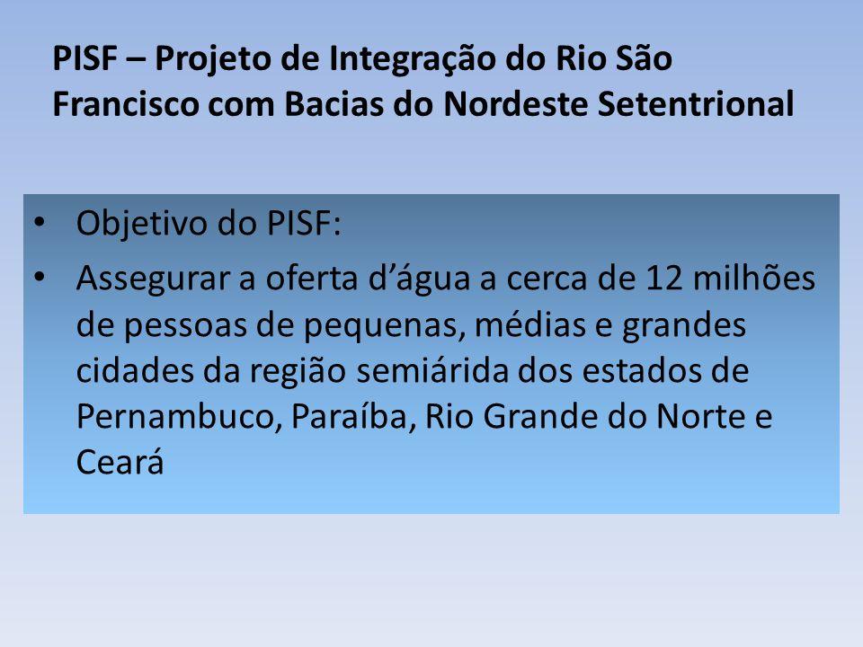 PISF – Projeto de Integração do Rio São Francisco com Bacias do Nordeste Setentrional Objetivo do PISF: Assegurar a oferta dágua a cerca de 12 milhões de pessoas de pequenas, médias e grandes cidades da região semiárida dos estados de Pernambuco, Paraíba, Rio Grande do Norte e Ceará