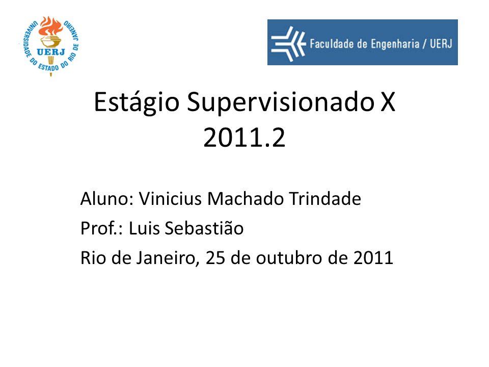 Estágio Supervisionado X 2011.2 Aluno: Vinicius Machado Trindade Prof.: Luis Sebastião Rio de Janeiro, 25 de outubro de 2011