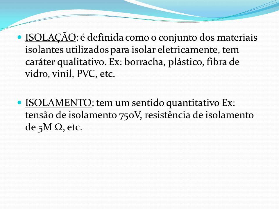 ISOLAÇÃO: é definida como o conjunto dos materiais isolantes utilizados para isolar eletricamente, tem caráter qualitativo. Ex: borracha, plástico, fi
