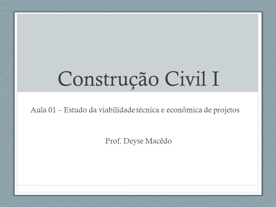 Construção Civil I Aula 01 – Estudo da viabilidade técnica e econômica de projetos Prof. Deyse Macêdo
