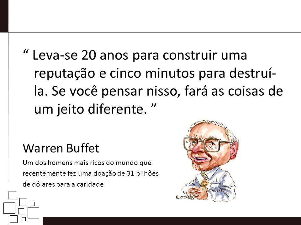 Leva-se 20 anos para construir uma reputação e cinco minutos para destruí- la. Se você pensar nisso, fará as coisas de um jeito diferente. Warren Buff