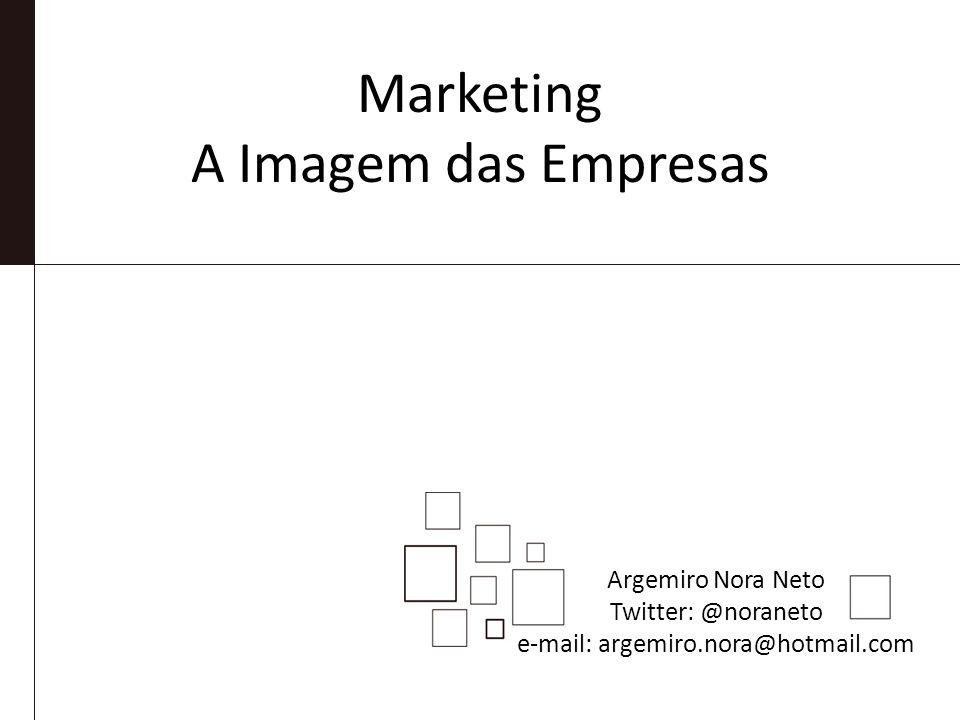 Marketing A Imagem das Empresas Argemiro Nora Neto Twitter: @noraneto e-mail: argemiro.nora@hotmail.com