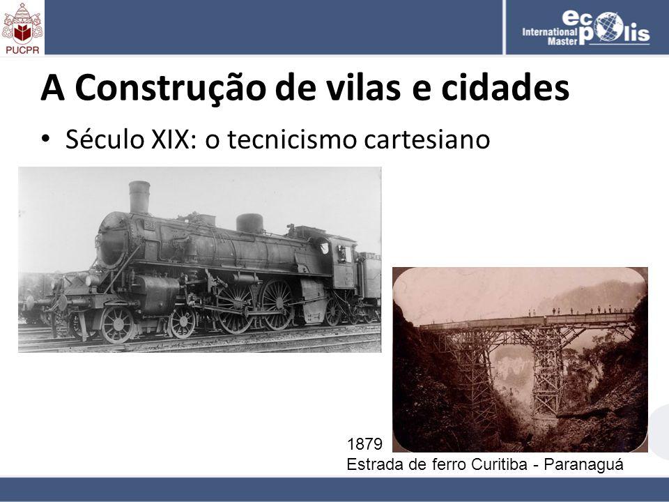 A Construção de vilas e cidades Século XIX: o tecnicismo cartesiano 1879 Estrada de ferro Curitiba - Paranaguá