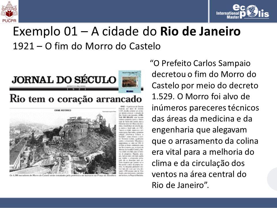 Exemplo 01 – A cidade do Rio de Janeiro 1921 – O fim do Morro do Castelo O Prefeito Carlos Sampaio decretou o fim do Morro do Castelo por meio do decr