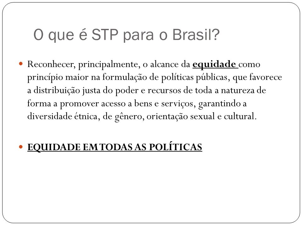 O que é STP para o Brasil? Reconhecer, principalmente, o alcance da equidade como princípio maior na formulação de políticas públicas, que favorece a