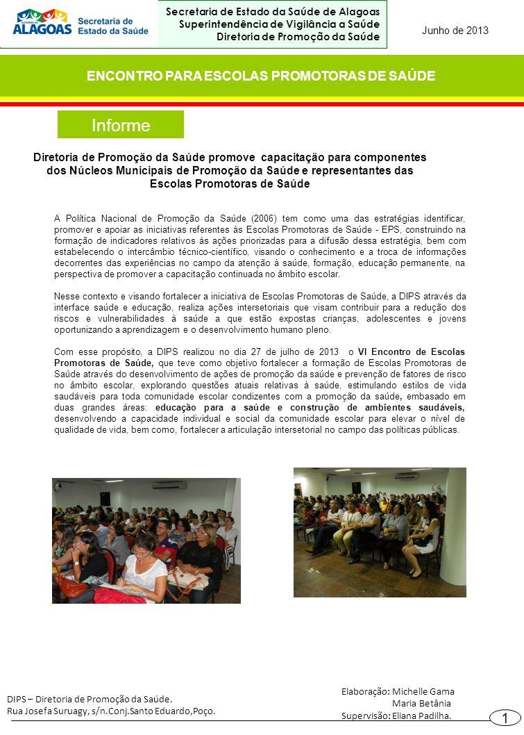Informe ENCONTRO PARA ESCOLAS PROMOTORAS DE SAÚDE Junho de 2013 Secretaria de Estado da Saúde de Alagoas Superintendência de Vigilância a Saúde Diretoria de Promoção da Saúde 1 Diretoria de Promoção da Saúde promove capacitação para componentes dos Núcleos Municipais de Promoção da Saúde e representantes das Escolas Promotoras de Saúde A Política Nacional de Promoção da Saúde (2006) tem como uma das estratégias identificar, promover e apoiar as iniciativas referentes às Escolas Promotoras de Saúde - EPS, construindo na formação de indicadores relativos às ações priorizadas para a difusão dessa estratégia, bem com estabelecendo o intercâmbio técnico-científico, visando o conhecimento e a troca de informações decorrentes das experiências no campo da atenção à saúde, formação, educação permanente, na perspectiva de promover a capacitação continuada no âmbito escolar.