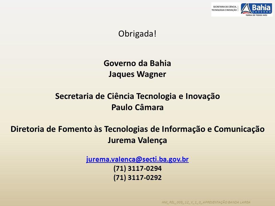 HM_REL_005_12_V_1_0_APRESENTAÇÃO BANDA LARGA Obrigada! Governo da Bahia Jaques Wagner Secretaria de Ciência Tecnologia e Inovação Paulo Câmara Diretor