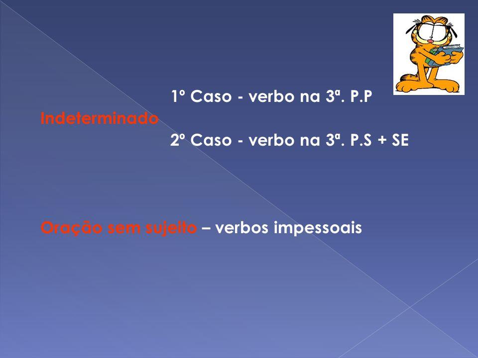 1º Caso - verbo na 3ª. P.P Indeterminado 2º Caso - verbo na 3ª. P.S + SE Oração sem sujeito – verbos impessoais