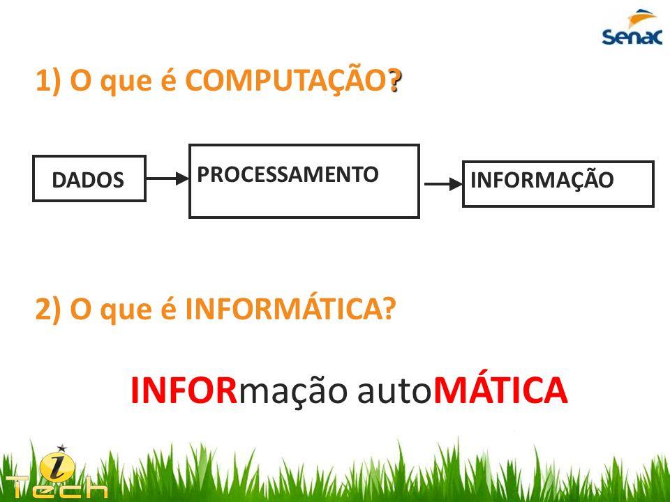 ? 1) O que é COMPUTAÇÃO? DADOS PROCESSAMENTO INFORMAÇÃO 2) O que é INFORMÁTICA? INFORmação autoMÁTICA