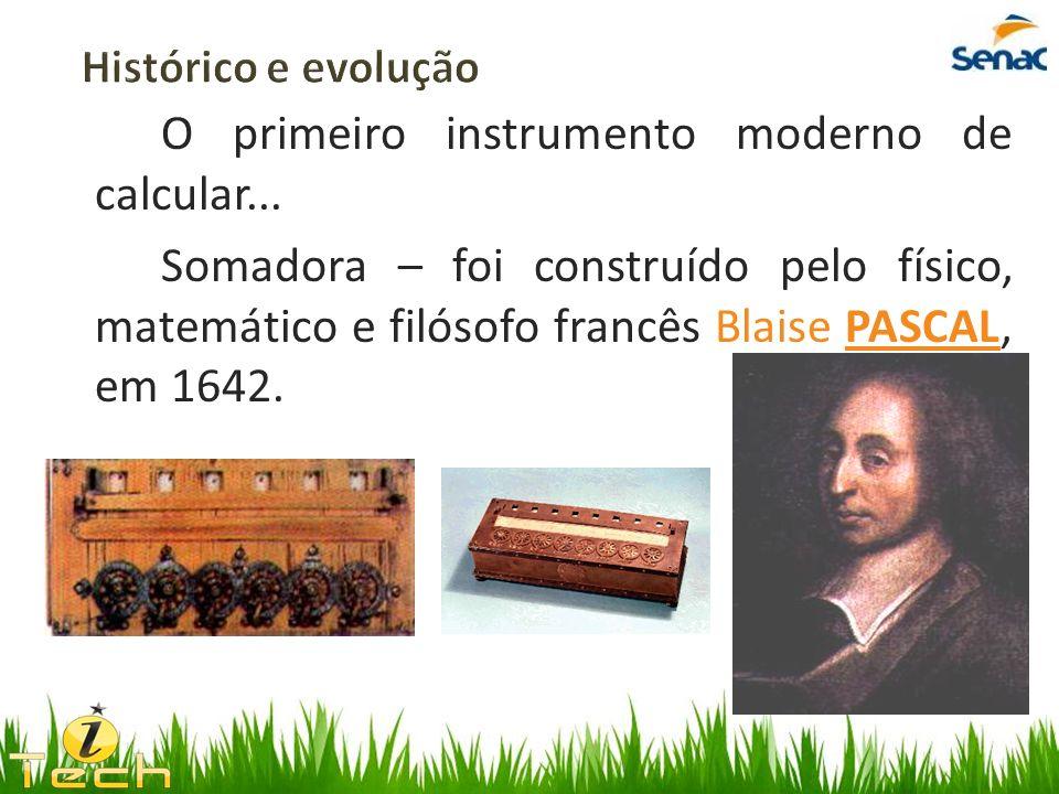 O primeiro instrumento moderno de calcular... Somadora – foi construído pelo físico, matemático e filósofo francês Blaise PASCAL, em 1642.
