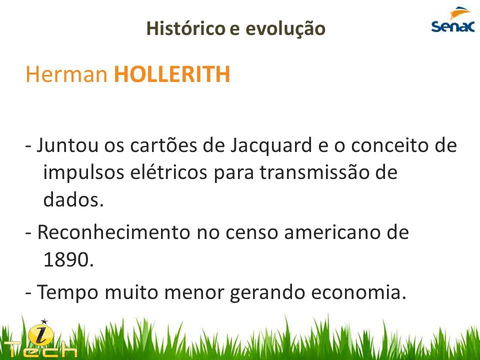 Herman HOLLERITH - Juntou os cartões de Jacquard e o conceito de impulsos elétricos para transmissão de dados. - Reconhecimento no censo americano de