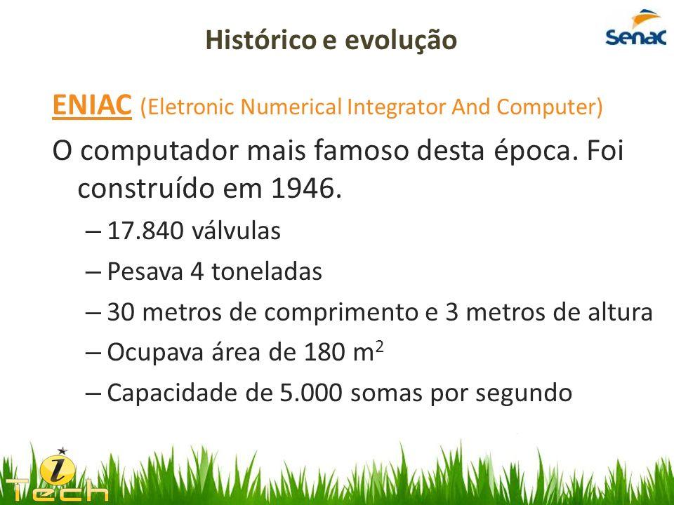 ENIAC (Eletronic Numerical Integrator And Computer) O computador mais famoso desta época. Foi construído em 1946. – 17.840 válvulas – Pesava 4 tonelad