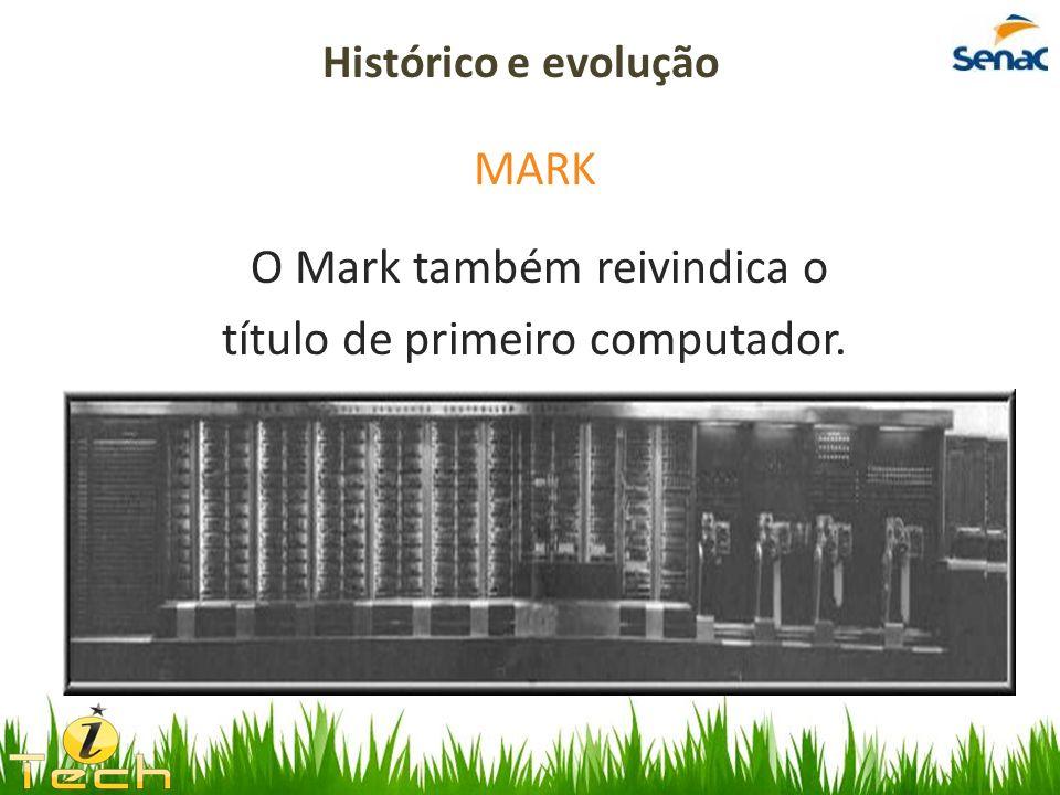 MARK O Mark também reivindica o título de primeiro computador. Histórico e evolução