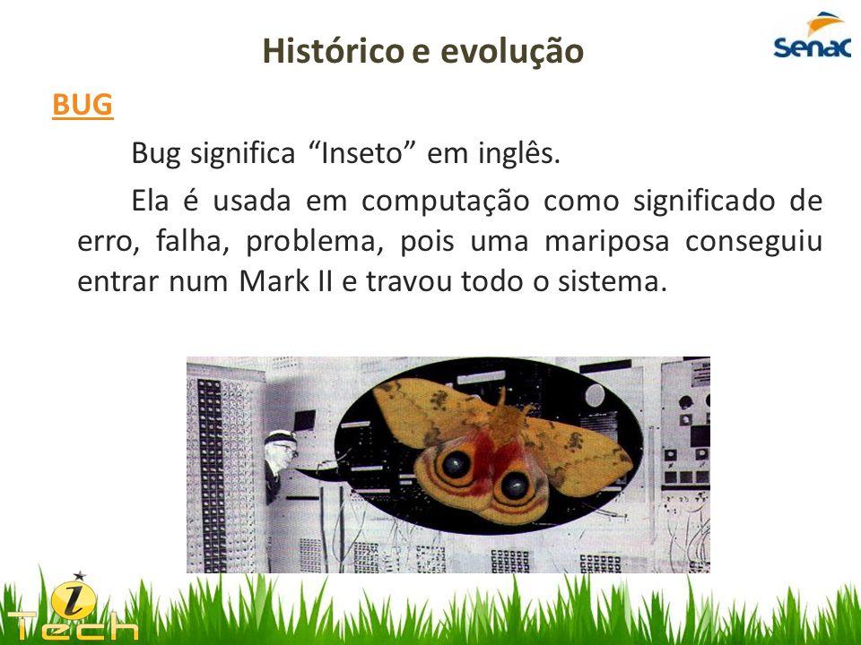 BUG Bug significa Inseto em inglês. Ela é usada em computação como significado de erro, falha, problema, pois uma mariposa conseguiu entrar num Mark I