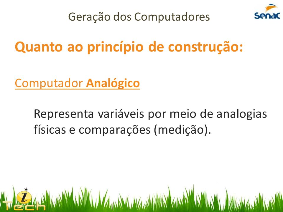 Quanto ao princípio de construção: Computador Analógico Representa variáveis por meio de analogias físicas e comparações (medição). Geração dos Comput