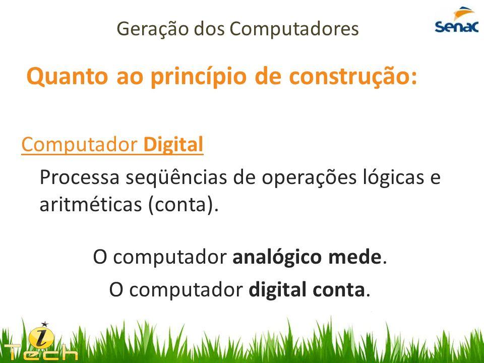 Quanto ao princípio de construção: Computador Digital Processa seqüências de operações lógicas e aritméticas (conta). O computador analógico mede. O c