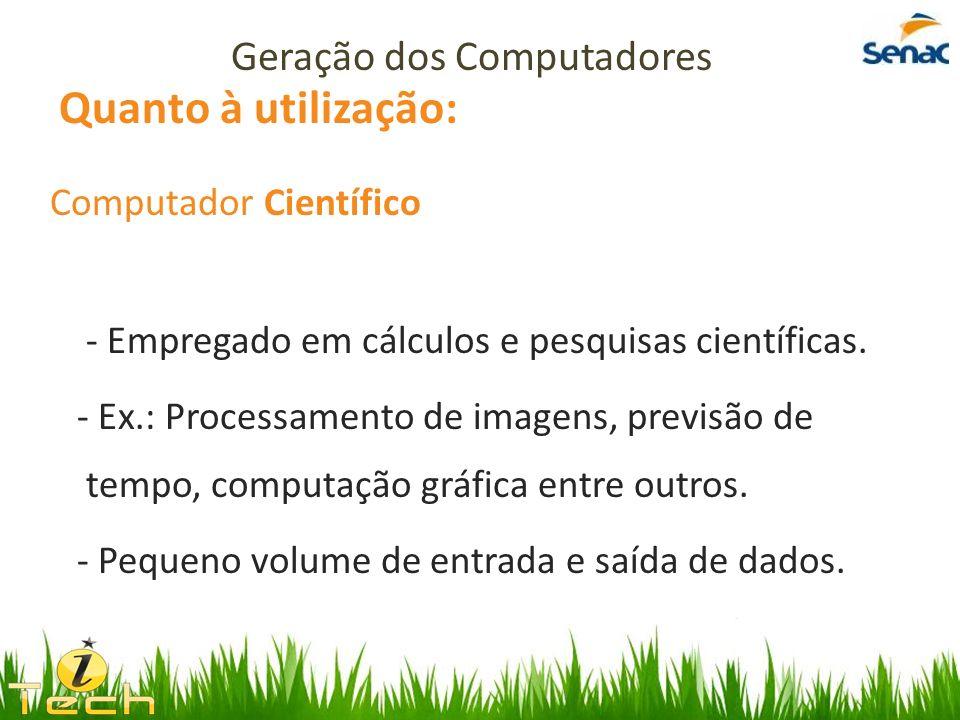 Quanto à utilização: Computador Científico - Empregado em cálculos e pesquisas científicas. - Ex.: Processamento de imagens, previsão de tempo, comput