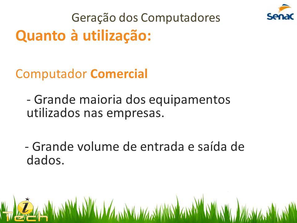 Quanto à utilização: Computador Comercial - Grande maioria dos equipamentos utilizados nas empresas. - Grande volume de entrada e saída de dados. Gera